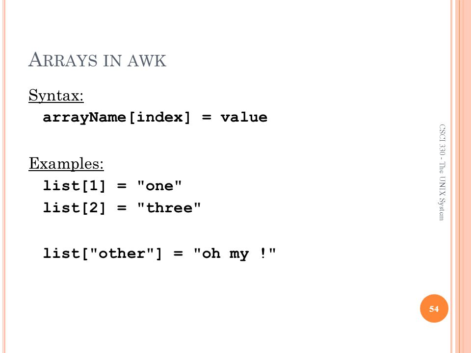 Arrays in awk Syntax: arrayName[index] = value Examples: